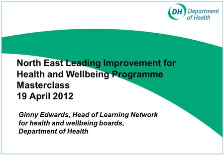North East Leading Improvement for Health and Wellbeing Programme Masterclass 19 April 2012 Ginny Edwards, Head of Learning Network for health and wellbeing.