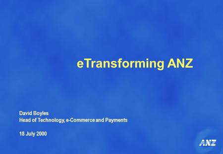 ETransforming ANZ David Boyles Head of Technology, e-Commerce and Payments 18 July 2000.