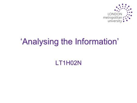 'Analysing the Information' LT1H02N. Lecture Aims u To discuss the sources of information that are available to students u To introduce the concept of.