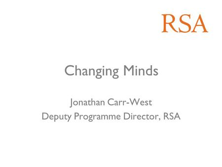 Changing Minds Jonathan Carr-West Deputy Programme Director, RSA.