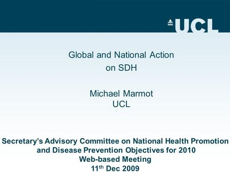 Global and National Action on SDH Michael Marmot UCL Secretary's Advisory Committee on National Health Promotion and Disease Prevention Objectives for.