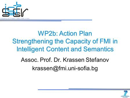 Strengthening the IST Research Capacity of Sofia University WP2b: Action Plan Strengthening the Capacity of FMI in Intelligent Content and Semantics Assoc.