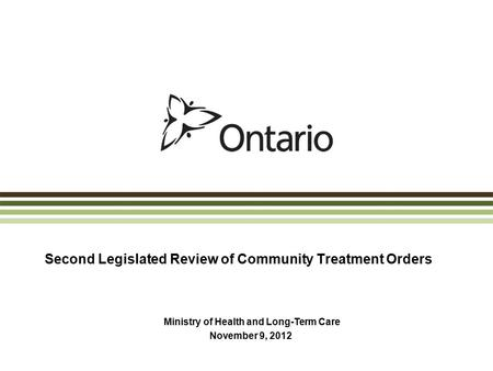 Second Legislated Review of Community Treatment Orders Ministry of Health and Long-Term Care November 9, 2012.