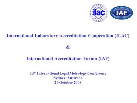 International Laboratory Accreditation Cooperation (ILAC) & International Accreditation Forum (IAF) 13 th International Legal Metrology Conference Sydney,