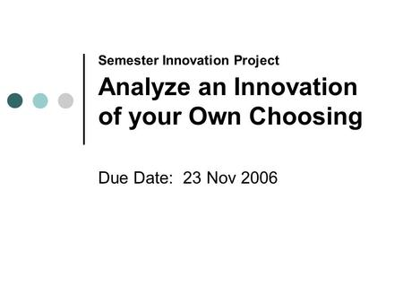 Semester Innovation Project Analyze an Innovation of your Own Choosing Due Date: 23 Nov 2006.