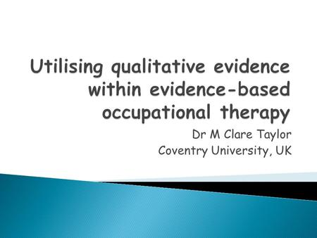 Dr M Clare Taylor Coventry University, UK.  What really guides your practice?  The nature of 'evidence' in EBP  Perspectives on levels and hierarchies.