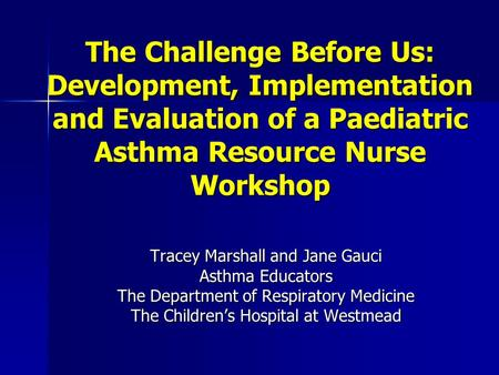 The Challenge Before Us: Development, Implementation and Evaluation of a Paediatric Asthma Resource Nurse Workshop Tracey Marshall and Jane Gauci Asthma.