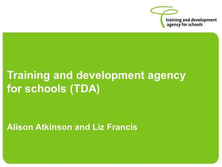 Training and development agency for schools (TDA) Alison Atkinson and Liz Francis.