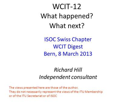WCIT-12 What happened? What next? ISOC Swiss Chapter WCIT Digest Bern, 8 March 2013 Richard Hill Independent consultant The views presented here are those.