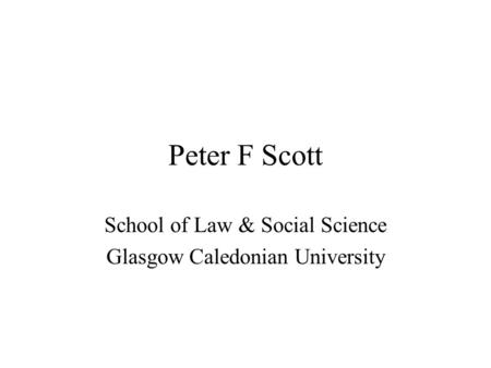 Peter F Scott School of Law & Social Science Glasgow Caledonian University.