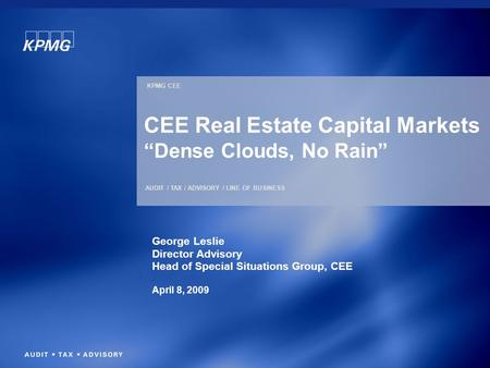"KPMG CEE AUDIT / TAX / ADVISORY / LINE OF BUSINESS CEE Real Estate Capital Markets ""Dense Clouds, No Rain"" George Leslie Director Advisory Head of Special."