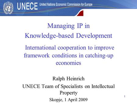 1 Managing IP in Knowledge-based Development International cooperation to improve framework conditions in catching-up economies Ralph Heinrich UNECE Team.