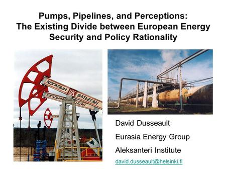 Pumps, Pipelines, and Perceptions: The Existing Divide between European Energy Security and Policy Rationality David Dusseault Eurasia Energy Group Aleksanteri.