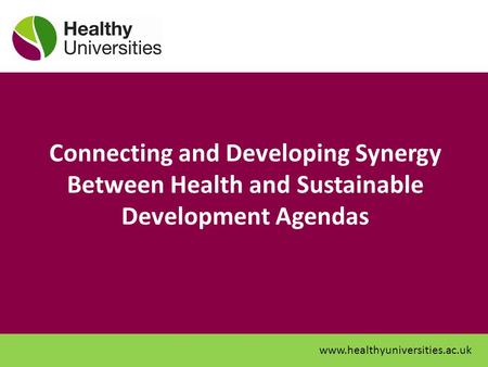 Connecting and Developing Synergy Between Health and Sustainable Development Agendas www.healthyuniversities.ac.uk.