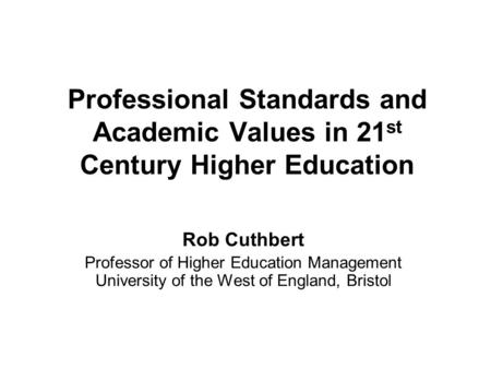 Professional Standards and Academic Values in 21 st Century Higher Education Rob Cuthbert Professor of Higher Education Management University of the West.