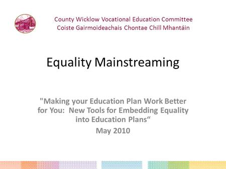 "Equality Mainstreaming Making your Education Plan Work Better for You: New Tools for Embedding Equality into Education Plans"" May 2010 County Wicklow."