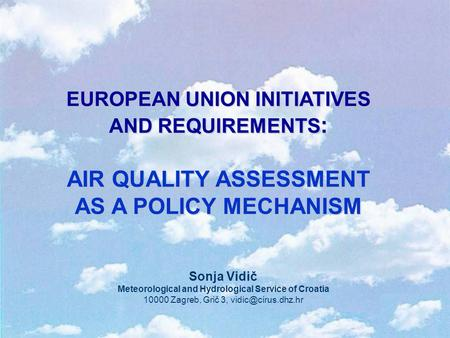 EUROPEAN UNION INITIATIVES AND REQUIREMENTS : AIR QUALITY ASSESSMENT AS A POLICY MECHANISM Sonja Vidič Meteorological and Hydrological Service of Croatia.