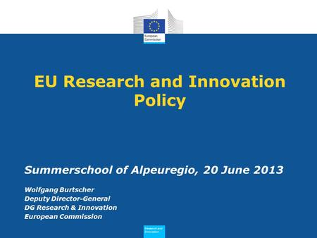 Research and Innovation Research and Innovation EU Research and Innovation Policy Summerschool of Alpeuregio, 20 June 2013 Wolfgang Burtscher Deputy Director-General.