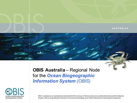 OBIS Australia – Regional Node for the Ocean Biogeographic Information System (OBIS) OBIS Australia is an operational component of the Census of Marine.