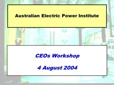 Australian Electric Power Institute CEOs Workshop 4 August 2004.