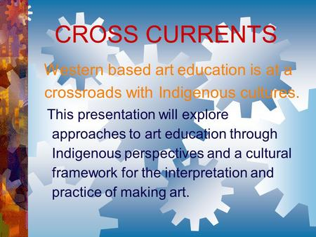 CROSS CURRENTS Western based art education is at a crossroads with Indigenous cultures. This presentation will explore approaches to art education through.