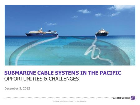 COPYRIGHT © 2012 ALCATEL-LUCENT. ALL RIGHTS RESERVED. SUBMARINE CABLE SYSTEMS IN THE PACIFIC OPPORTUNITIES & CHALLENGES December 5, 2012.