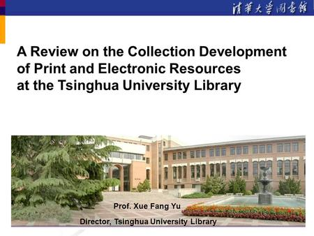 A Review on the Collection Development of Print and Electronic Resources at the Tsinghua University Library Prof. Xue Fang Yu Director, Tsinghua University.