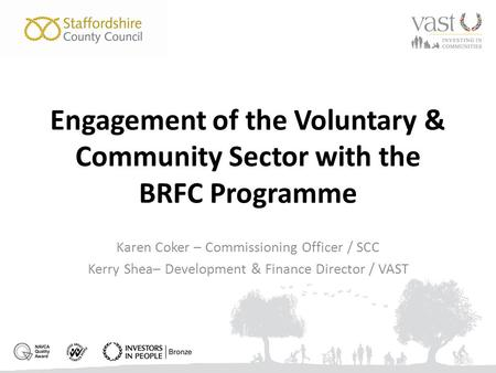 Engagement of the Voluntary & Community Sector with the BRFC Programme Karen Coker – Commissioning Officer / SCC Kerry Shea– Development & Finance Director.