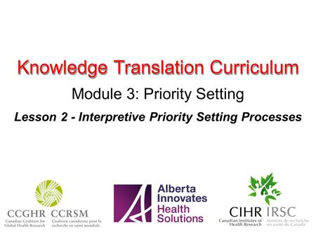 Knowledge Translation Curriculum Module 3: Priority Setting Lesson 2 - Interpretive Priority Setting Processes.