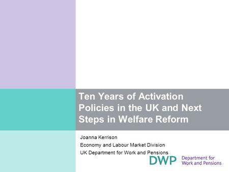 Ten Years of Activation Policies in the UK and Next Steps in Welfare Reform Joanna Kerrison Economy and Labour Market Division UK Department for Work and.