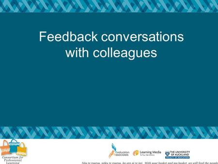 Feedback conversations with colleagues. Goals: To further develop knowledge andskills for giving feedback to colleagues Specifically, to feel confident.