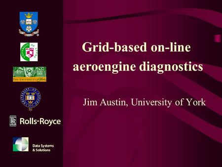 Jim Austin, University of York Grid-based on-line aeroengine diagnostics.