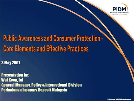 © Copyright 2005 All Rights Reserved 3 May 2007 Presentation by: Wai Keen, Lai General Manager, Policy & International Division Perbadanan Insurans Deposit.