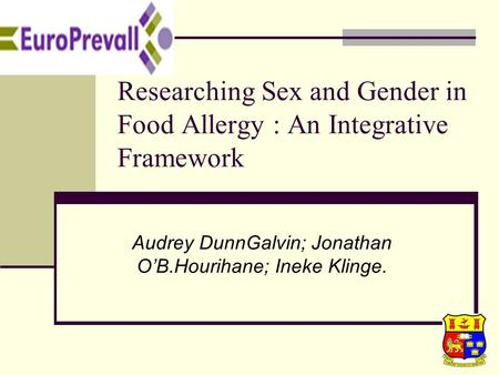 1 Researching Sex and Gender in Food Allergy : An Integrative Framework Audrey DunnGalvin; Jonathan O'B.Hourihane; Ineke Klinge.
