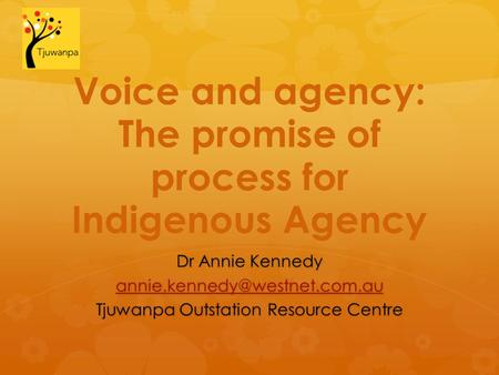 Voice and agency: The promise of process for Indigenous Agency Dr Annie Kennedy Tjuwanpa Outstation Resource Centre.