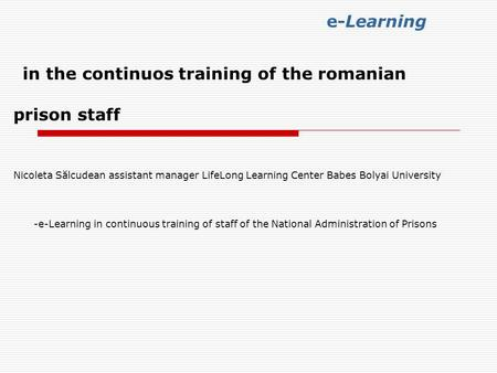 E-Learning in the continuos training of the romanian prison staff Nicoleta Sălcudean assistant manager LifeLong Learning Center Babes Bolyai University.