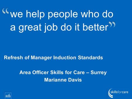 We help people who do a great job do it better Refresh of Manager Induction Standards Area Officer Skills for Care – Surrey Marianne Davis.