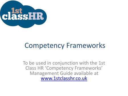 Competency Frameworks To be used in conjunction with the 1st Class HR 'Competency Frameworks' Management Guide available at www.1stclasshr.co.uk www.1stclasshr.co.uk.