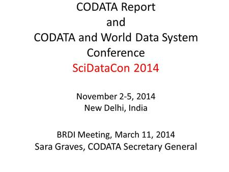 CODATA Report and CODATA and World Data System Conference SciDataCon 2014 November 2-5, 2014 New Delhi, India BRDI Meeting, March 11, 2014 Sara Graves,