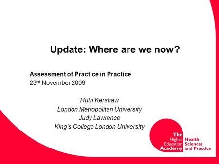 Update: Where are we now? Assessment of Practice in Practice 23 rd November 2009 Ruth Kershaw London Metropolitan University Judy Lawrence King's College.
