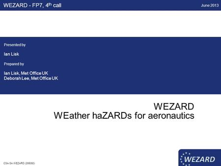 WEZARD WEather haZARDs for aeronautics WEZARD - FP7, 4 th call Presented by Ian Lisk Prepared by Ian Lisk, Met Office UK Deborah Lee, Met Office UK June.
