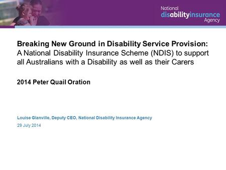 Louise Glanville, Deputy CEO, National Disability Insurance Agency 29 July 2014 Breaking New Ground in Disability Service Provision: A National Disability.
