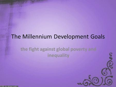 The Millennium Development Goals the fight against global poverty and inequality.