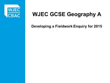 WJEC GCSE Geography A Developing a Fieldwork Enquiry for 2015.