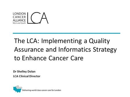 The LCA: Implementing a Quality Assurance and Informatics Strategy to Enhance Cancer Care Dr Shelley Dolan LCA Clinical Director.