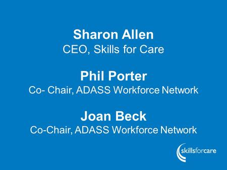 Www.skillsforcare.org.uk Sharon Allen CEO, Skills for Care Phil Porter Co- Chair, ADASS Workforce Network Joan Beck Co-Chair, ADASS Workforce Network.