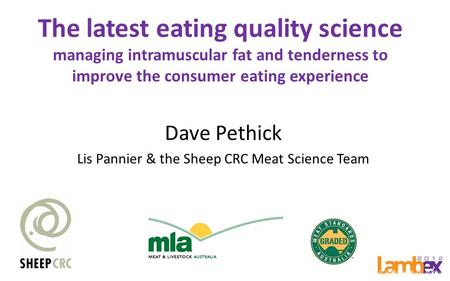 The latest eating quality science managing intramuscular fat and tenderness to improve the consumer eating experience Dave Pethick Lis Pannier & the Sheep.