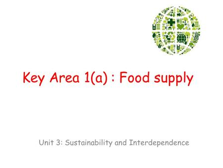 Key Area 1(a) : Food supply Unit 3: Sustainability and Interdependence.