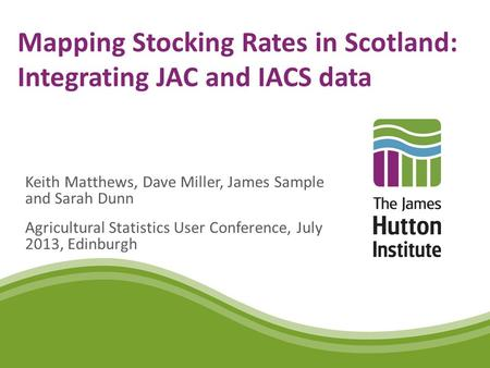 Mapping Stocking Rates in Scotland: Integrating JAC and IACS data Keith Matthews, Dave Miller, James Sample and Sarah Dunn Agricultural Statistics User.
