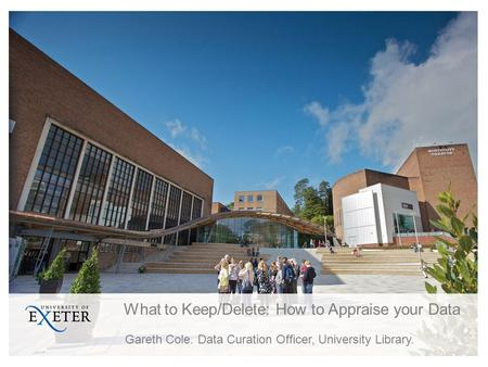What to Keep/Delete: How to Appraise your Data Gareth Cole. Data Curation Officer, University Library.